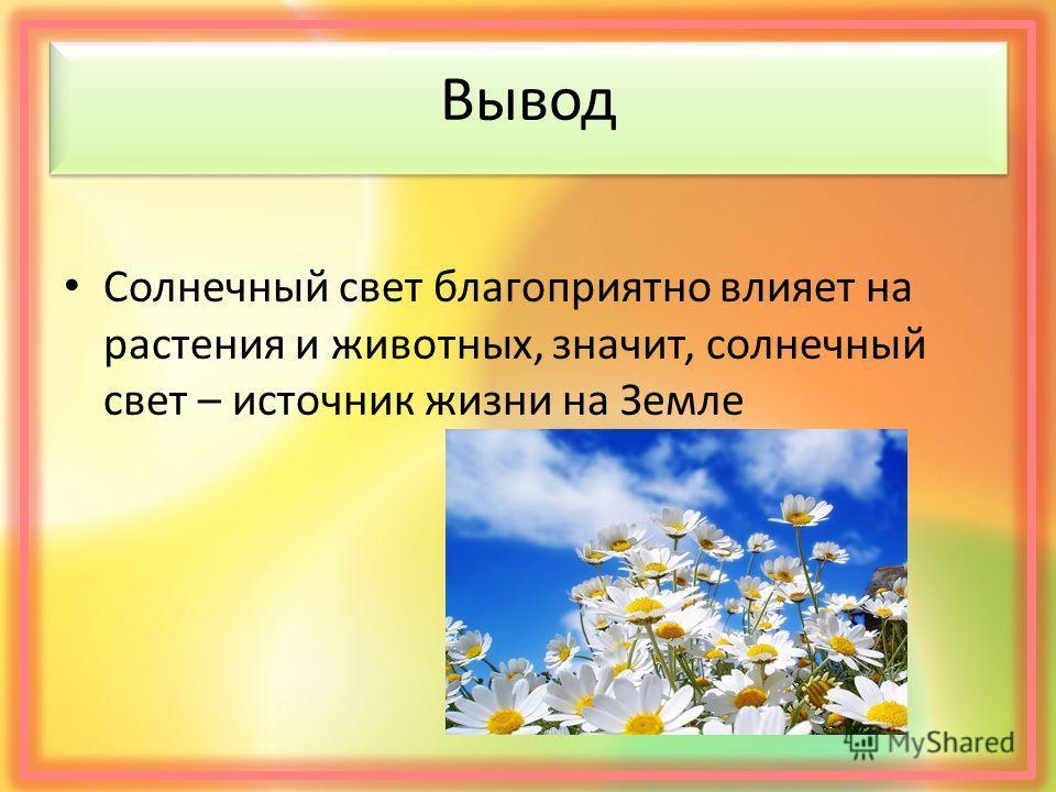 Вывод Солнечный свет благоприятно влияет на растения и животных, значит, солнечный свет – источник жизни на Земле