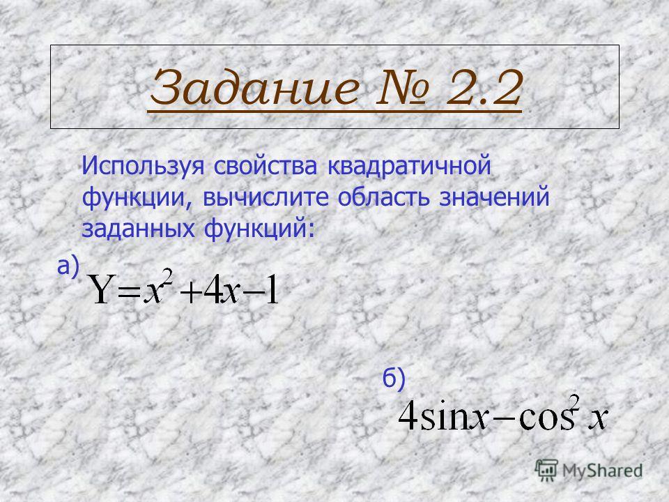Задание 2.2 Используя свойства квадратичной функции, вычислите область значений заданных функций: а) б)