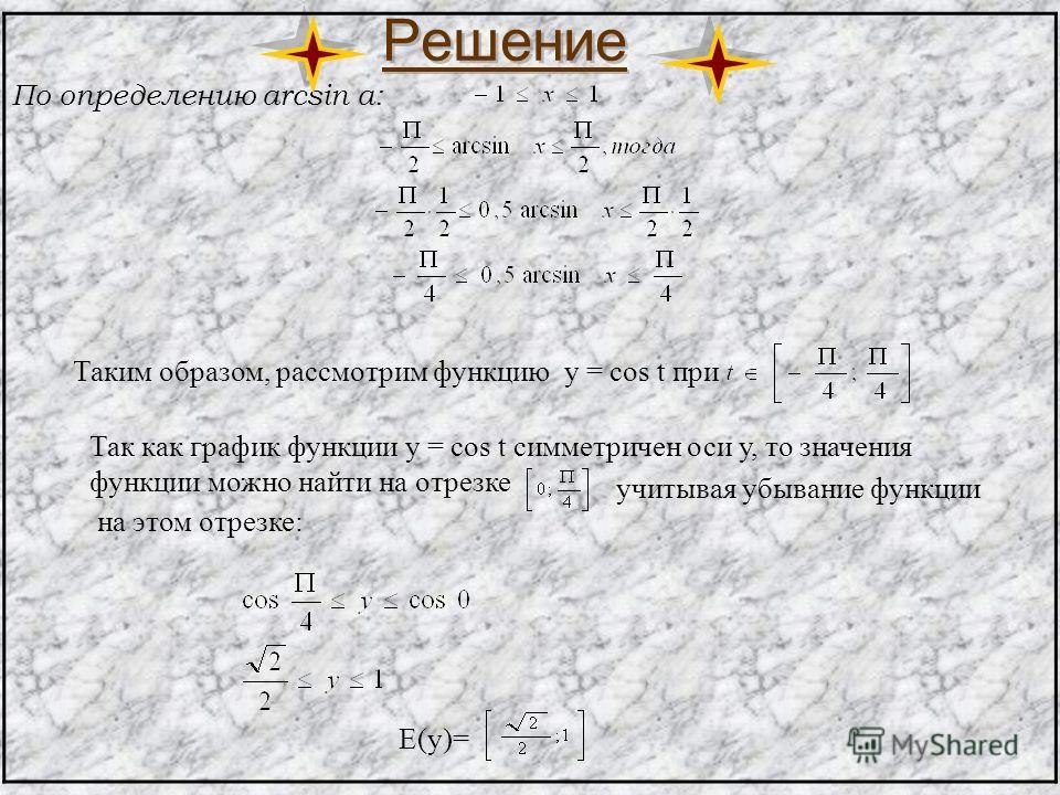 Решение По определению arcsin a: Таким образом, рассмотрим функцию у = cos t при Так как график функции y = cos t симметричен оси у, то значения функции можно найти на отрезке учитывая убывание функции на этом отрезке: E(y)=