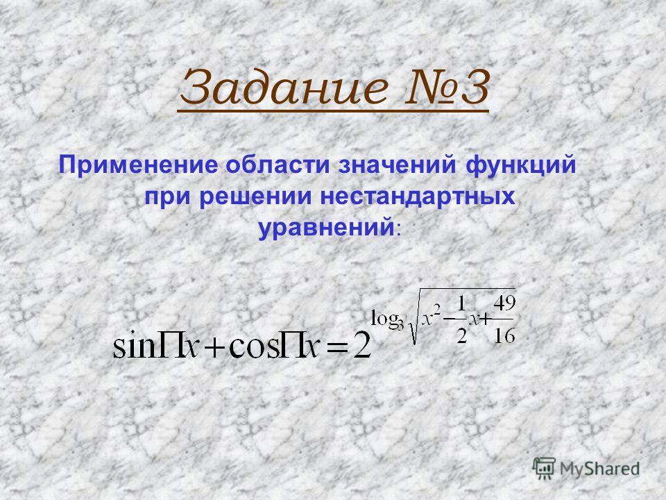 Задание 3 Применение области значений функций при решении нестандартных уравнений :