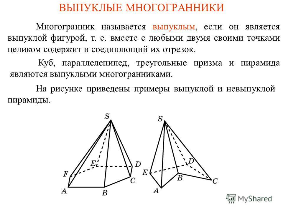 ВЫПУКЛЫЕ МНОГОГРАННИКИ Многогранник называется выпуклым, если он является выпуклой фигурой, т. е. вместе с любыми двумя своими точками целиком содержит и соединяющий их отрезок. На рисунке приведены примеры выпуклой и невыпуклой пирамиды. Куб, паралл