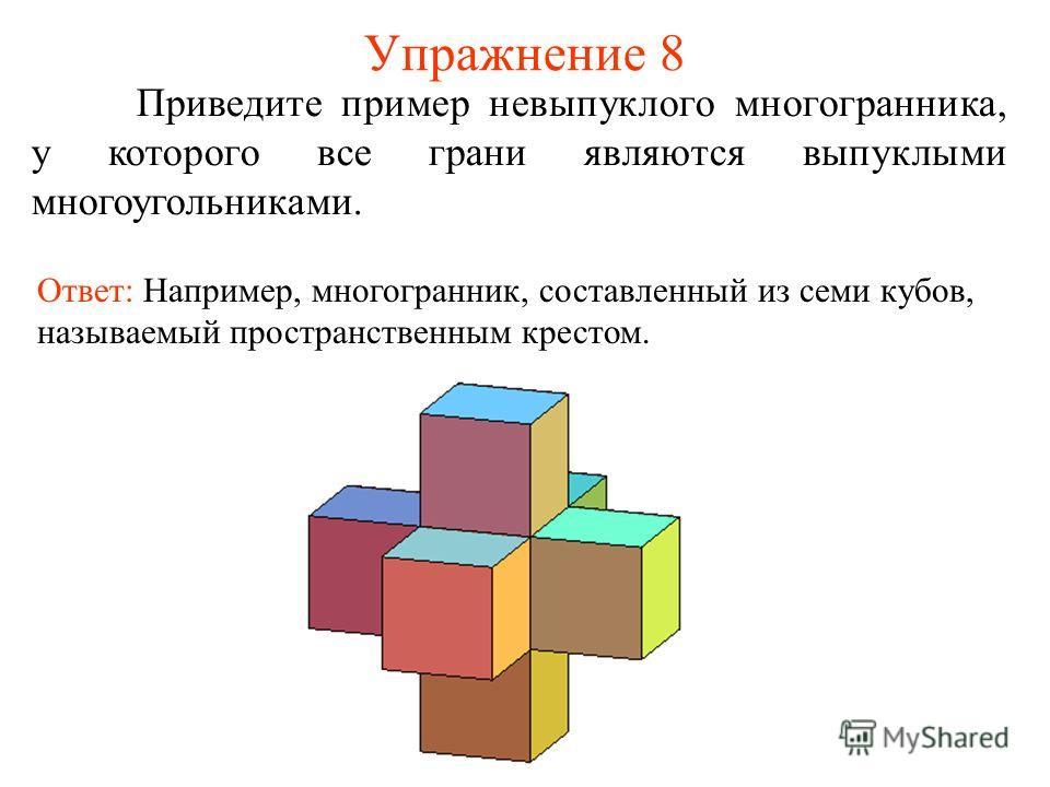 Упражнение 8 Приведите пример невыпуклого многогранника, у которого все грани являются выпуклыми многоугольниками. Ответ: Например, многогранник, составленный из семи кубов, называемый пространственным крестом.