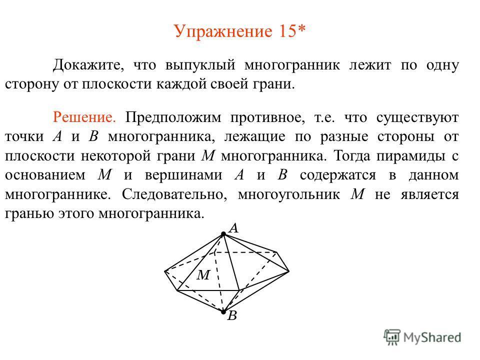 Упражнение 15* Докажите, что выпуклый многогранник лежит по одну сторону от плоскости каждой своей грани. Решение. Предположим противное, т.е. что существуют точки A и B многогранника, лежащие по разные стороны от плоскости некоторой грани М многогра