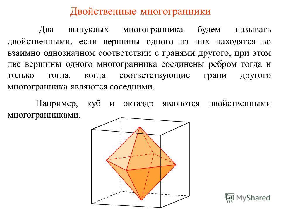Двойственные многогранники Два выпуклых многогранника будем называть двойственными, если вершины одного из них находятся во взаимно однозначном соответствии с гранями другого, при этом две вершины одного многогранника соединены ребром тогда и только