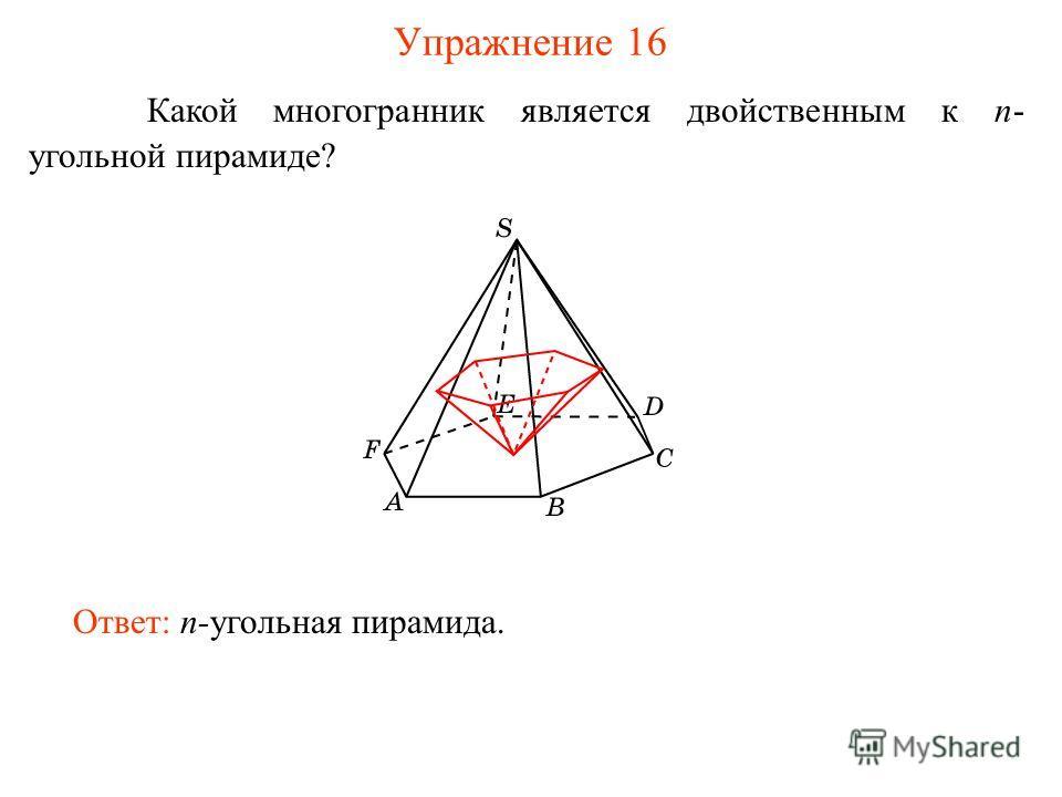 Упражнение 16 Какой многогранник является двойственным к n- угольной пирамиде? Ответ: n-угольная пирамида.