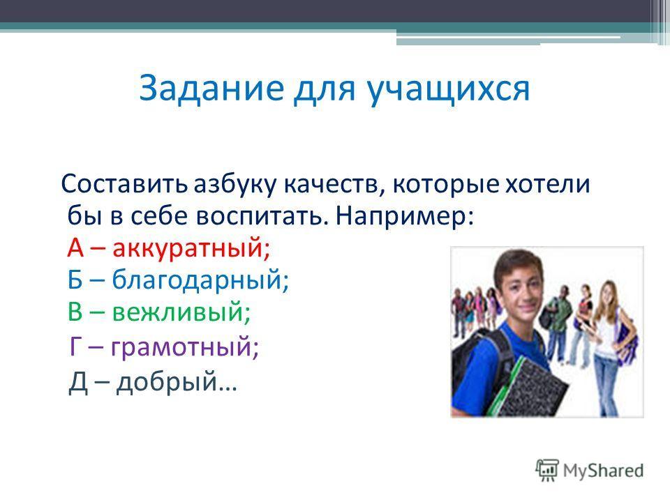 Задание для учащихся Составить азбуку качеств, которые хотели бы в себе воспитать. Например: А – аккуратный; Б – благодарный; В – вежливый; Г – грамотный; Д – добрый…