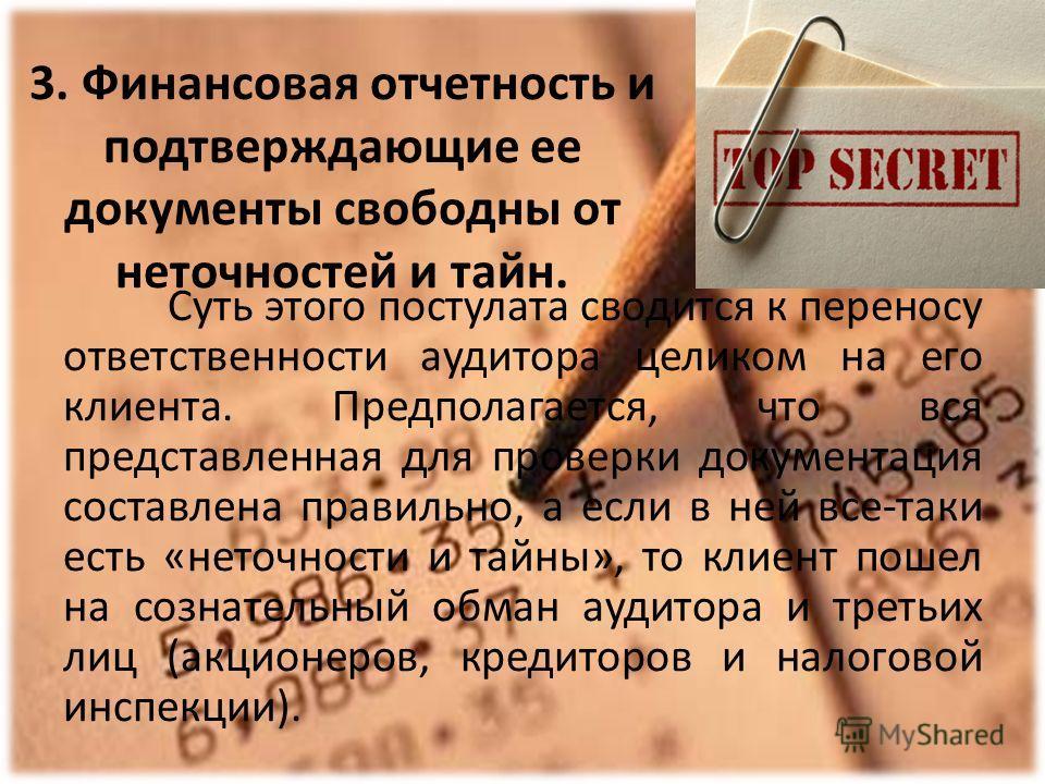3. Финансовая отчетность и подтверждающие ее документы свободны от неточностей и тайн. Суть этого постулата сводится к переносу ответственности аудитора целиком на его клиента. Предполагается, что вся представленная для проверки документация составле