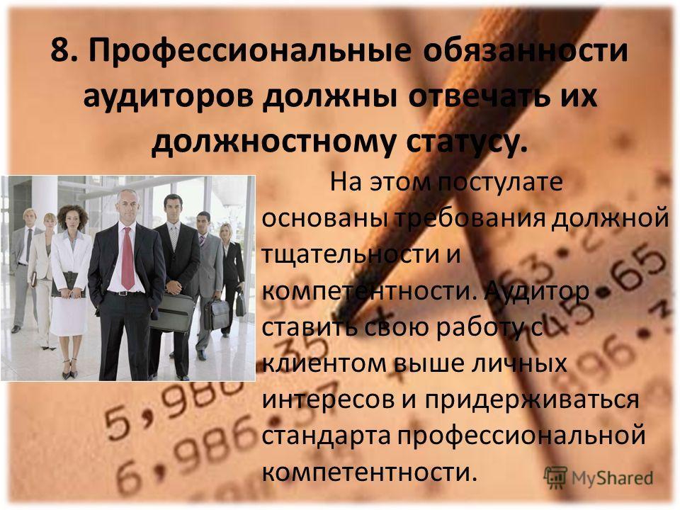 8. Профессиональные обязанности аудиторов должны отвечать их должностному статусу. На этом постулате основаны требования должной тщательности и компетентности. Аудитор ставить свою работу с клиентом выше личных интересов и придерживаться стандарта пр