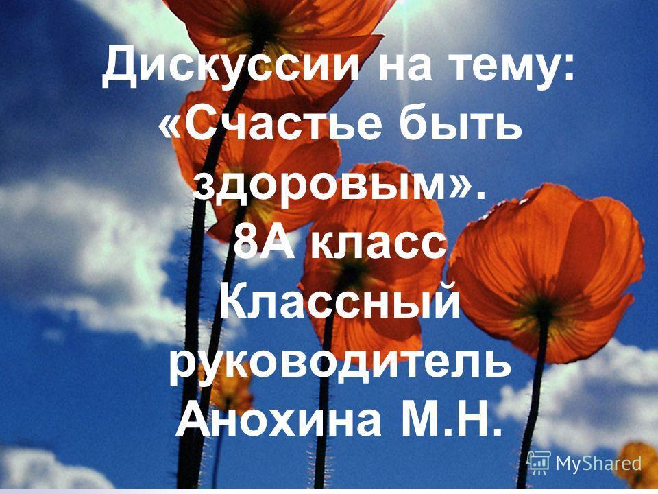 Дискуссии на тему: «Счастье быть здоровым». 8А класс Классный руководитель Анохина М.Н.