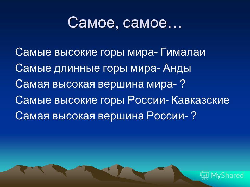 Самое, самое… Самые высокие горы мира- Гималаи Самые длинные горы мира- Анды Самая высокая вершина мира- ? Самые высокие горы России- Кавказские Самая высокая вершина России- ?