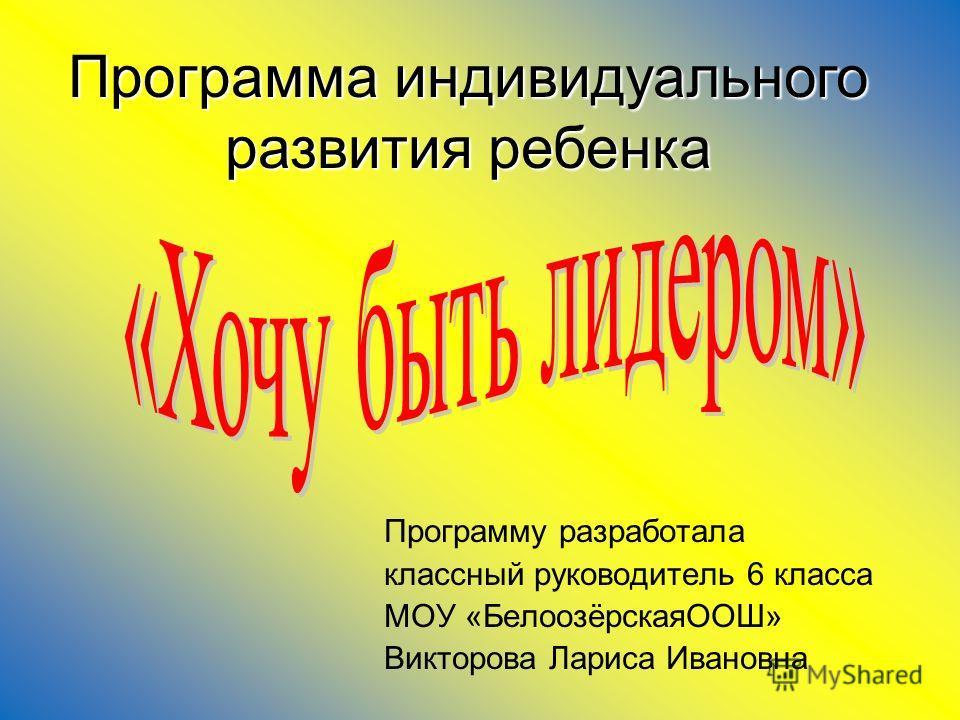 Программу разработала классный руководитель 6 класса МОУ «БелоозёрскаяООШ» Викторова Лариса Ивановна Программа индивидуального развития ребенка