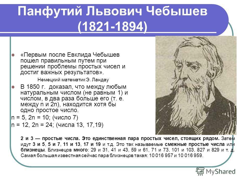 Панфутий Львович Чебышев (1821-1894) «Первым после Евклида Чебышев пошел правильным путем при решении проблемы простых чисел и достиг важных результатов». Немецкий математик Э. Ландау В 1850 г. доказал, что между любым натуральным числом (не равным 1