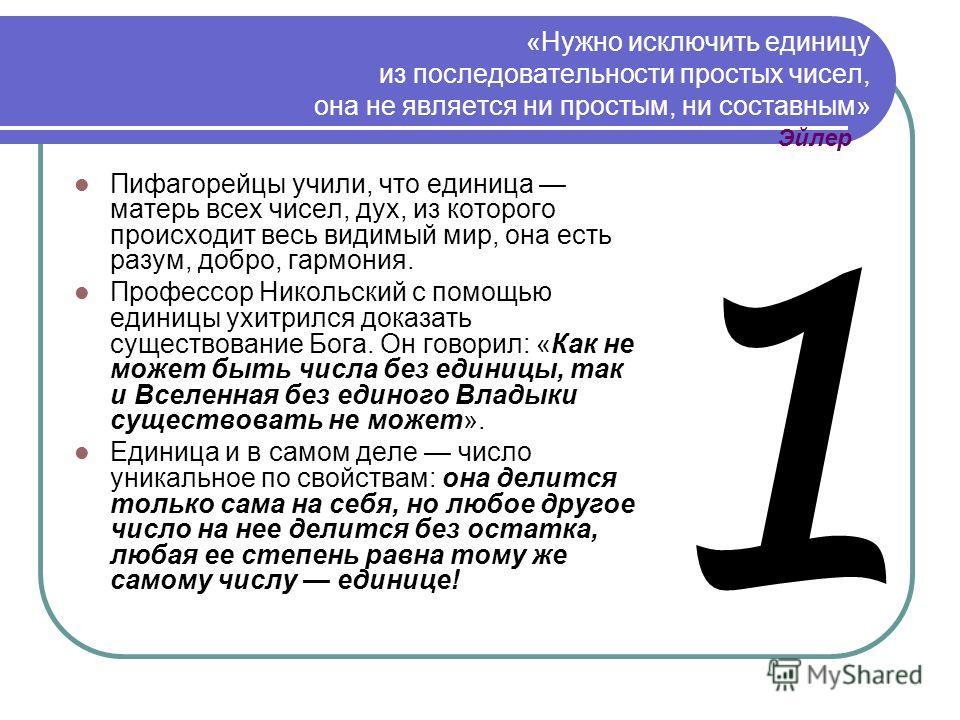 «Нужно исключить единицу из последовательности простых чисел, она не является ни простым, ни составным» Пифагорейцы учили, что единица матерь всех чисел, дух, из которого происходит весь видимый мир, она есть разум, добро, гармония. Профессор Никольс