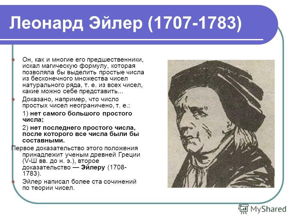 Леонард Эйлер (1707-1783) Он, как и многие его предшественники, искал магическую формулу, которая позволяла бы выделить простые числа из бесконечного множества чисел натурального ряда, т. е. из всех чисел, какие можно себе представить... Доказано, на