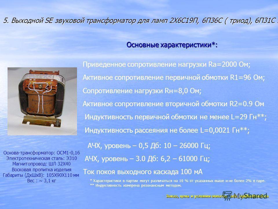 5. Выходной SE звуковой трансформатор для ламп 2Х6C19П, 6П36С ( триод), 6П31С. Приведенное сопротивление нагрузки Ra=2000 Ом; Сопротивление нагрузки Rн=8,0 Ом; Активное сопротивление первичной обмотки R1=96 Ом; Активное сопротивление вторичной обмотк