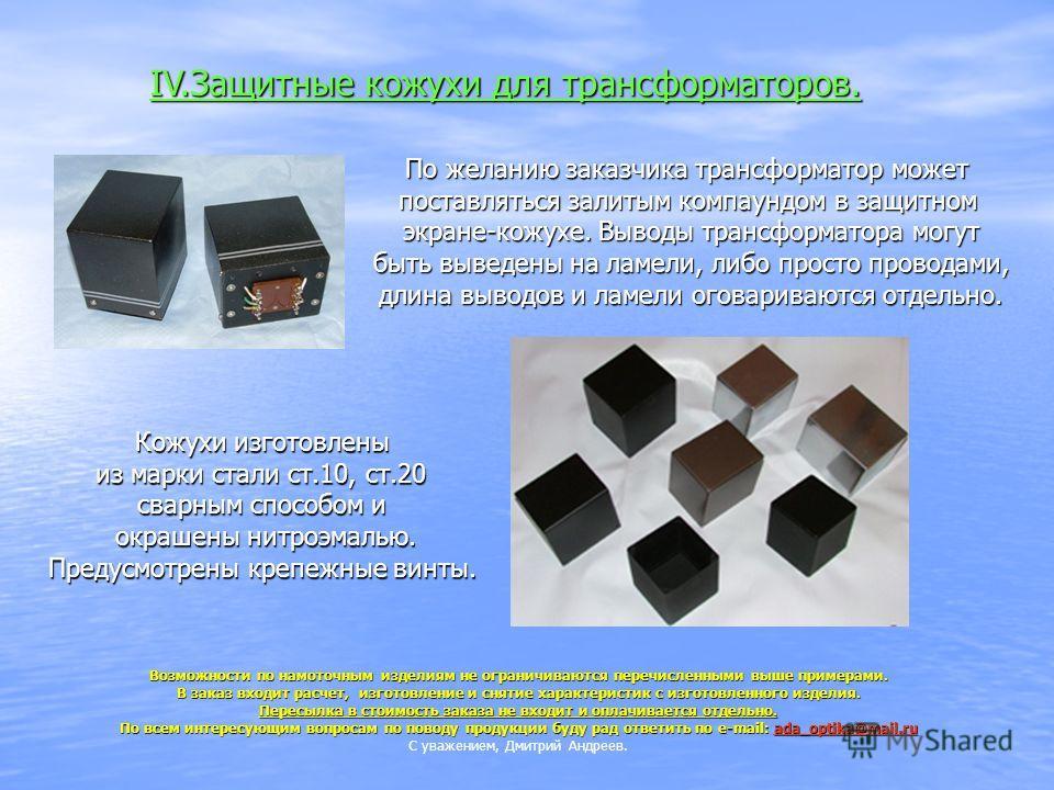 IV.Защитные кожухи для трансформаторов. По желанию заказчика трансформатор может поставляться залитым компаундом в защитном экране-кожухе. Выводы трансформатора могут быть выведены на ламели, либо просто проводами, длина выводов и ламели оговариваютс