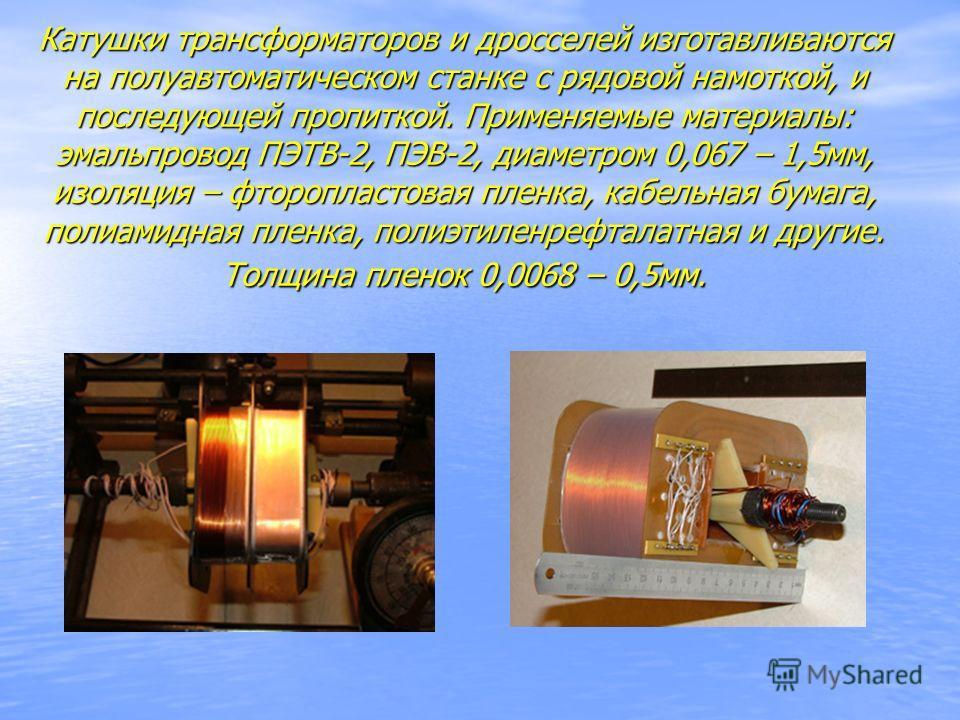 Катушки трансформаторов и дросселей изготавливаются на полуавтоматическом станке с рядовой намоткой, и последующей пропиткой. Применяемые материалы: эмальпровод ПЭТВ-2, ПЭВ-2, диаметром 0,067 – 1,5мм, изоляция – фторопластовая пленка, кабельная бумаг