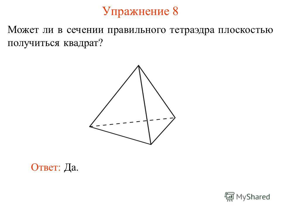 Может ли в сечении правильного тетраэдра плоскостью получиться квадрат? Упражнение 8 Ответ: Да.