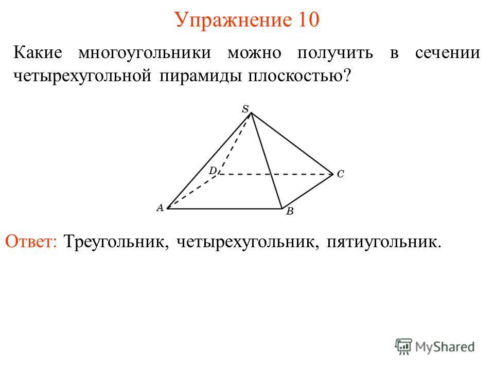 Какие многоугольники можно получить в сечении четырехугольной пирамиды плоскостью? Упражнение 10 Ответ: Треугольник, четырехугольник, пятиугольник.