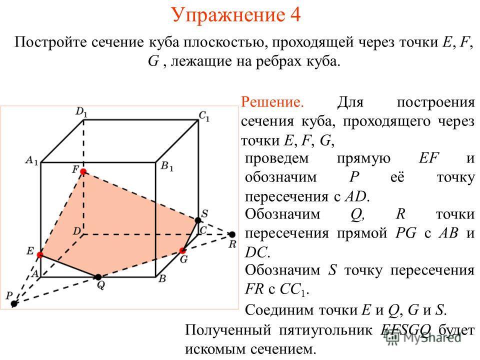 Решение. Для построения сечения куба, проходящего через точки E, F, G, проведем прямую EF и обозначим P её точку пересечения с AD. Обозначим Q, R точки пересечения прямой PG с AB и DC. Соединим точки E и Q, G и S. Постройте сечение куба плоскостью, п