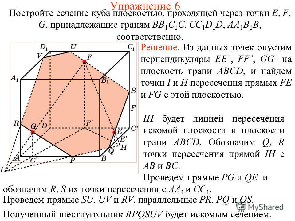 Постройте сечение куба плоскостью, проходящей через точки E, F, G, принадлежащие граням BB 1 C 1 C, CC 1 D 1 D, AA 1 B 1 B, соответственно. Решение. Из данных точек опустим перпендикуляры EE, FF, GG на плоскость грани ABCD, и найдем точки I и H перес