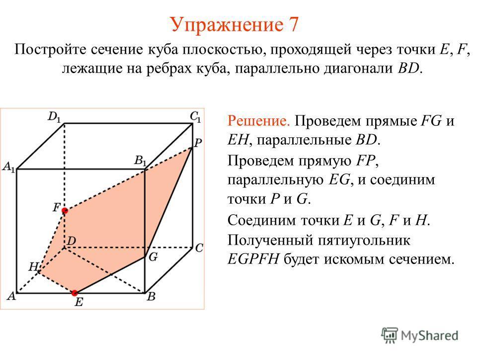 Постройте сечение куба плоскостью, проходящей через точки E, F, лежащие на ребрах куба, параллельно диагонали BD. Решение. Проведем прямые FG и EH, параллельные BD. Проведем прямую FP, параллельную EG, и соединим точки P и G. Соединим точки E и G, F