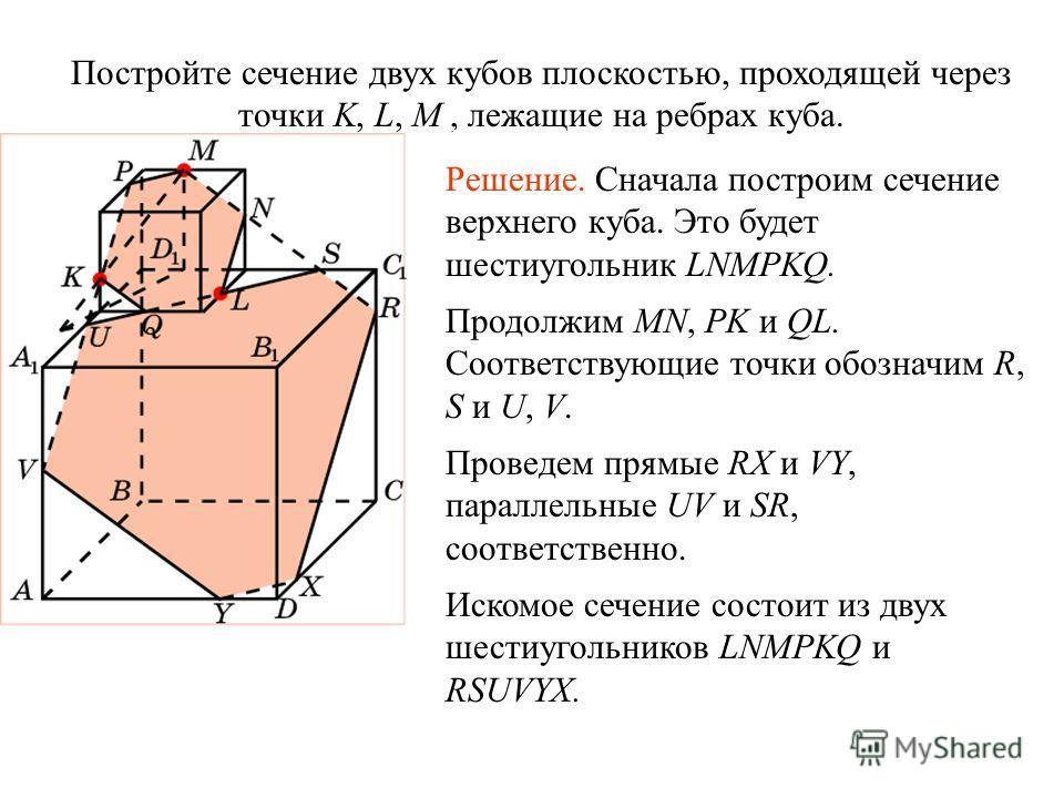 Постройте сечение двух кубов плоскостью, проходящей через точки K, L, M, лежащие на ребрах куба. Решение. Сначала построим сечение верхнего куба. Это будет шестиугольник LNMPKQ. Продолжим MN, PK и QL. Соответствующие точки обозначим R, S и U, V. Пров