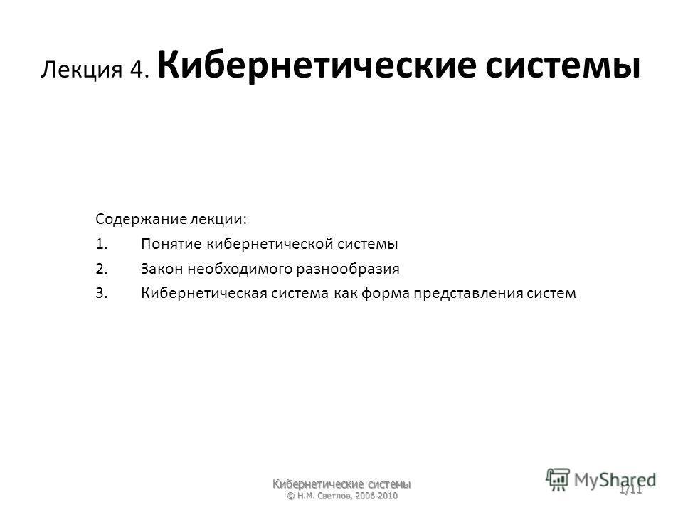 Лекция 4. Кибернетические системы Содержание лекции: 1.Понятие кибернетической системы 2.Закон необходимого разнообразия 3.Кибернетическая система как форма представления систем Кибернетические системы © Н.М. Светлов, 2006-2010 1/11