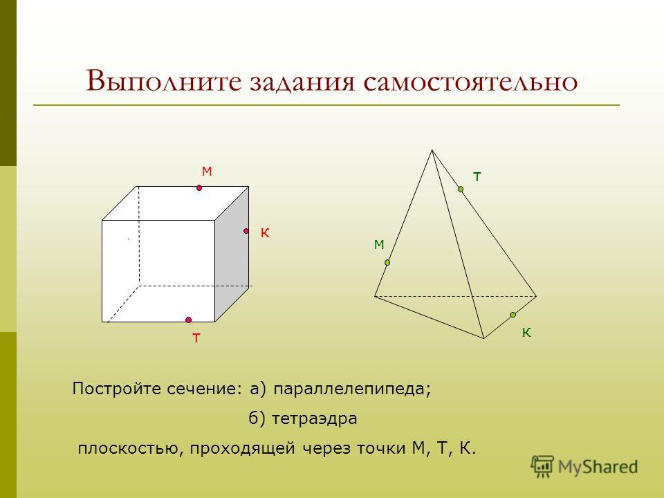Выполните задания самостоятельно Д м к т м к т Постройте сечение: а) параллелепипеда; б) тетраэдра плоскостью, проходящей через точки М, Т, К.