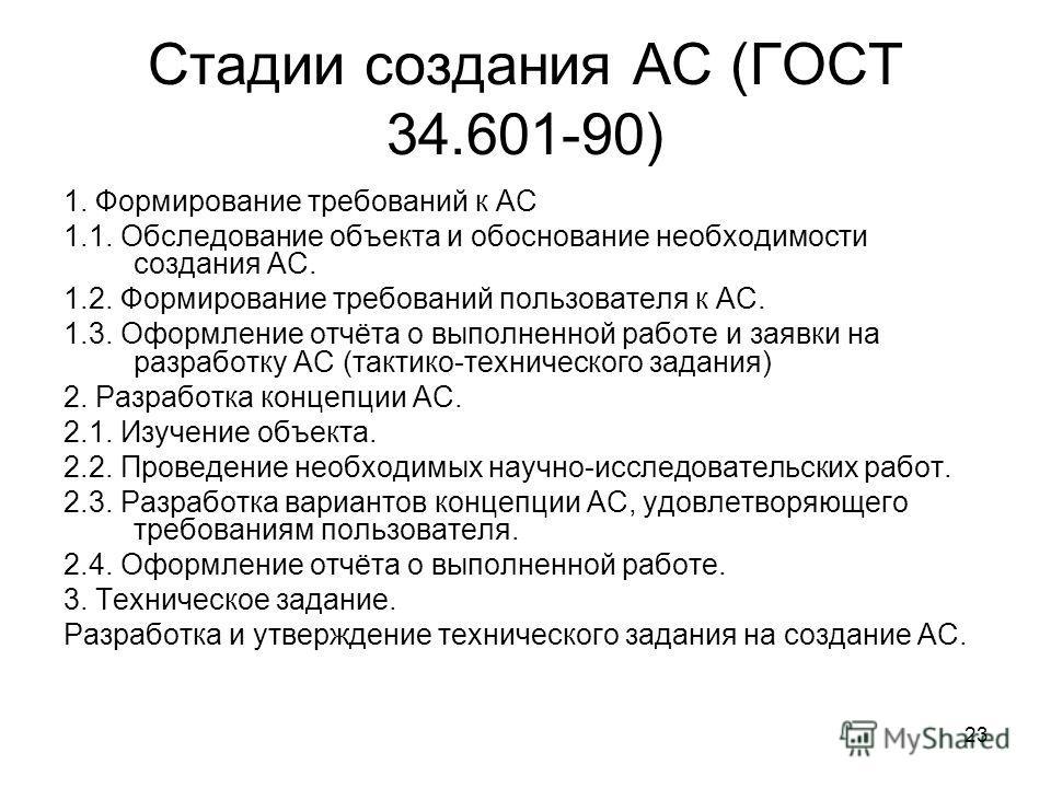 23 Стадии создания АС (ГОСТ 34.601-90) 1. Формирование требований к АС 1.1. Обследование объекта и обоснование необходимости создания АС. 1.2. Формирование требований пользователя к АС. 1.3. Оформление отчёта о выполненной работе и заявки на разработ