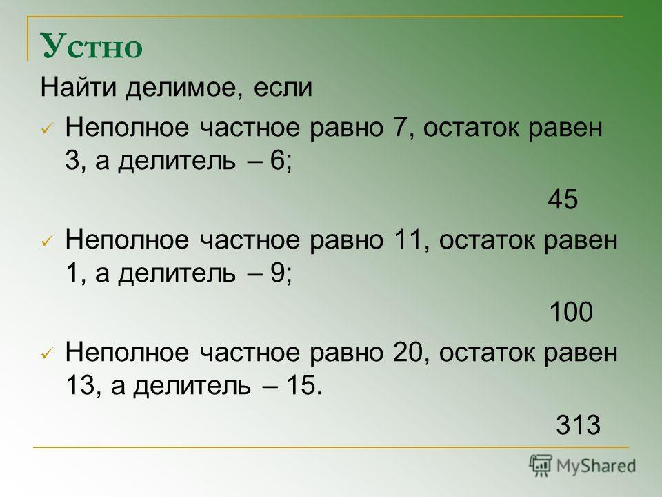 Устно Найти делимое, если Неполное частное равно 7, остаток равен 3, а делитель – 6; 45 Неполное частное равно 11, остаток равен 1, а делитель – 9; 100 Неполное частное равно 20, остаток равен 13, а делитель – 15. 313