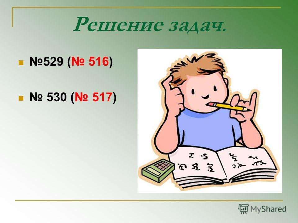 Решение задач. 529 ( 516) 530 ( 517)