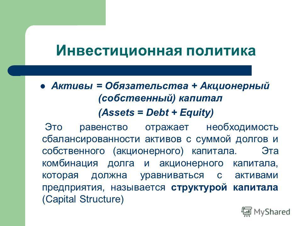 Инвестиционная политика Активы = Обязательства + Акционерный (собственный) капитал (Assets = Debt + Equity) Это равенство отражает необходимость сбалансированности активов с суммой долгов и собственного (акционерного) капитала. Эта комбинация долга и