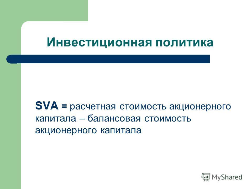 Инвестиционная политика SVA = расчетная стоимость акционерного капитала – балансовая стоимость акционерного капитала