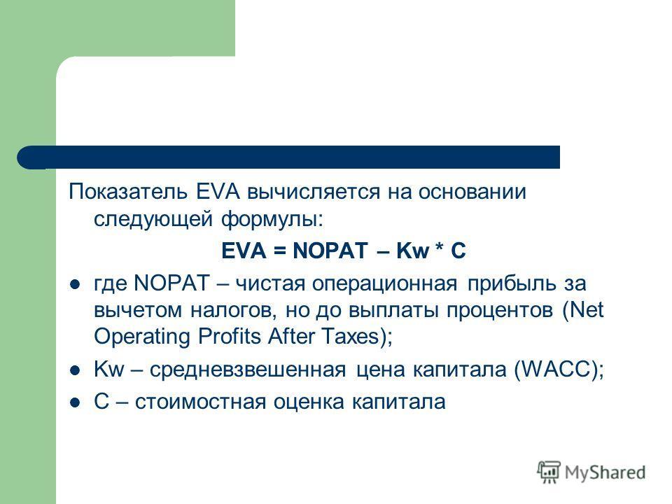 Показатель EVA вычисляется на основании следующей формулы: EVA = NOPAT – Kw * C где NOPAT – чистая операционная прибыль за вычетом налогов, но до выплаты процентов (Net Operating Profits After Taxes); Kw – средневзвешенная цена капитала (WACC); C – с