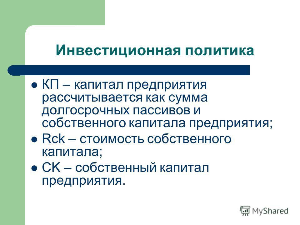 Инвестиционная политика КП – капитал предприятия рассчитывается как сумма долгосрочных пассивов и собственного капитала предприятия; Rck – стоимость собственного капитала; CK – собственный капитал предприятия.