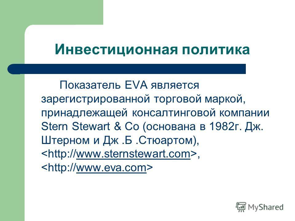 Инвестиционная политика Показатель EVA является зарегистрированной торговой маркой, принадлежащей консалтинговой компании Stern Stewart & Co (основана в 1982г. Дж. Штерном и Дж.Б.Стюартом),, www.sternstewart.comwww.eva.com