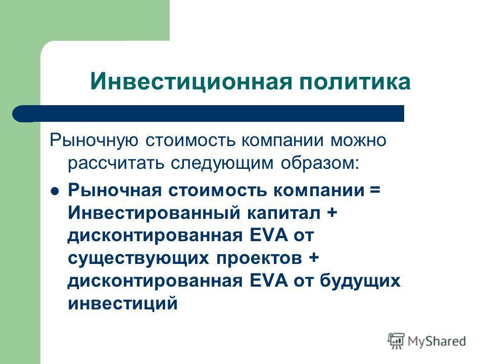 Инвестиционная политика Рыночную стоимость компании можно рассчитать следующим образом: Рыночная стоимость компании = Инвестированный капитал + дисконтированная EVA от существующих проектов + дисконтированная EVA от будущих инвестиций