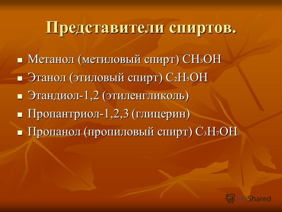 Представители спиртов. Метанол (метиловый спирт) CH 3 OH Метанол (метиловый спирт) CH 3 OH Этанол (этиловый спирт) C 2 H 5 OH Этанол (этиловый спирт) C 2 H 5 OH Этандиол-1,2 (этиленгликоль) Этандиол-1,2 (этиленгликоль) Пропантриол-1,2,3 (глицерин) Пр