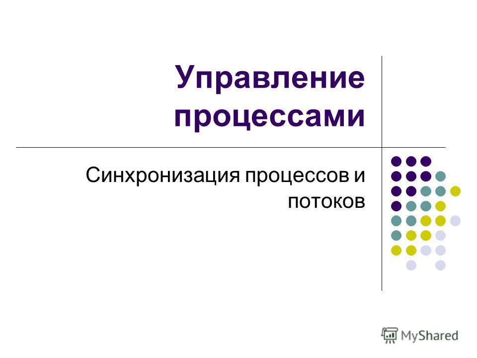 Управление процессами Синхронизация процессов и потоков