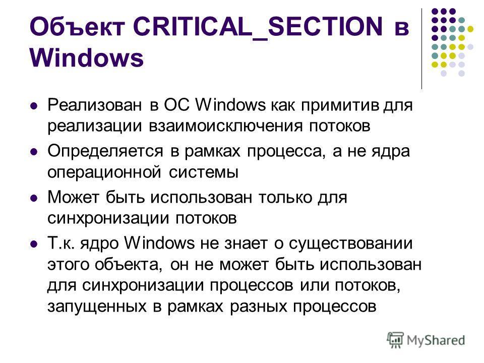 Объект CRITICAL_SECTION в Windows Реализован в ОС Windows как примитив для реализации взаимоисключения потоков Определяется в рамках процесса, а не ядра операционной системы Может быть использован только для синхронизации потоков Т.к. ядро Windows не