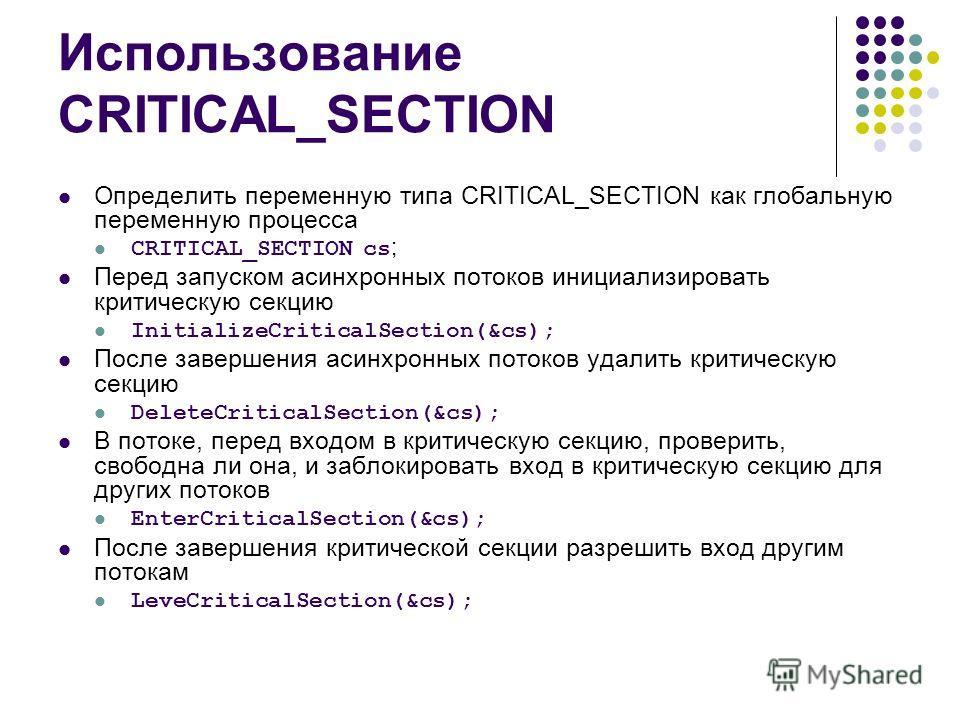 Использование CRITICAL_SECTION Определить переменную типа CRITICAL_SECTION как глобальную переменную процесса CRITICAL_SECTION cs ; Перед запуском асинхронных потоков инициализировать критическую секцию InitializeCriticalSection(&cs); После завершени