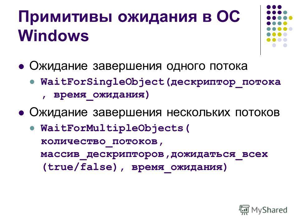 Примитивы ожидания в ОС Windows Ожидание завершения одного потока WaitForSingleObject(дескриптор_потока, время_ожидания) Ожидание завершения нескольких потоков WaitForMultipleObjects( количество_потоков, массив_дескрипторов,дожидаться_всех (true/fals