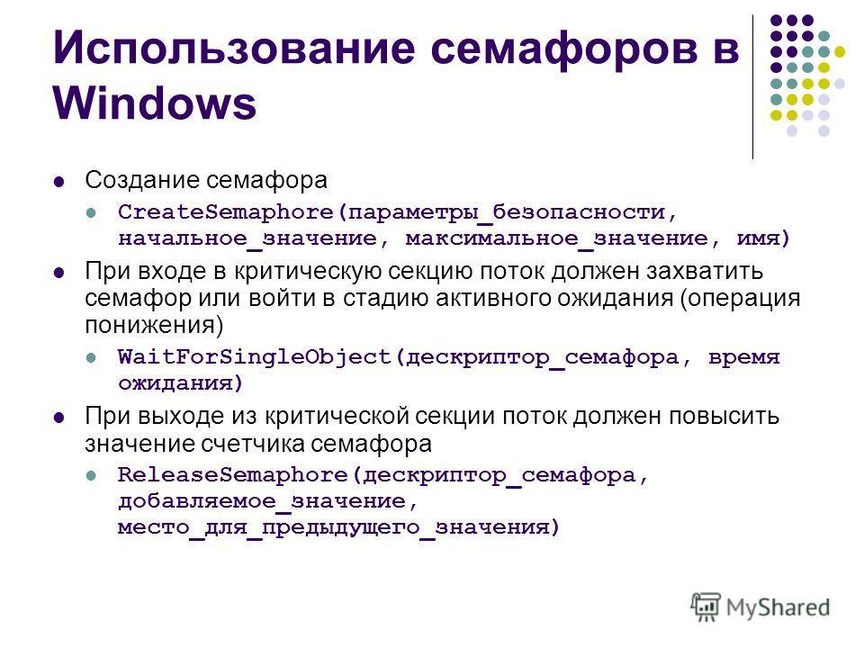 Использование семафоров в Windows Создание семафора CreateSemaphore(параметры_безопасности, начальное_значение, максимальное_значение, имя) При входе в критическую секцию поток должен захватить семафор или войти в стадию активного ожидания (операция