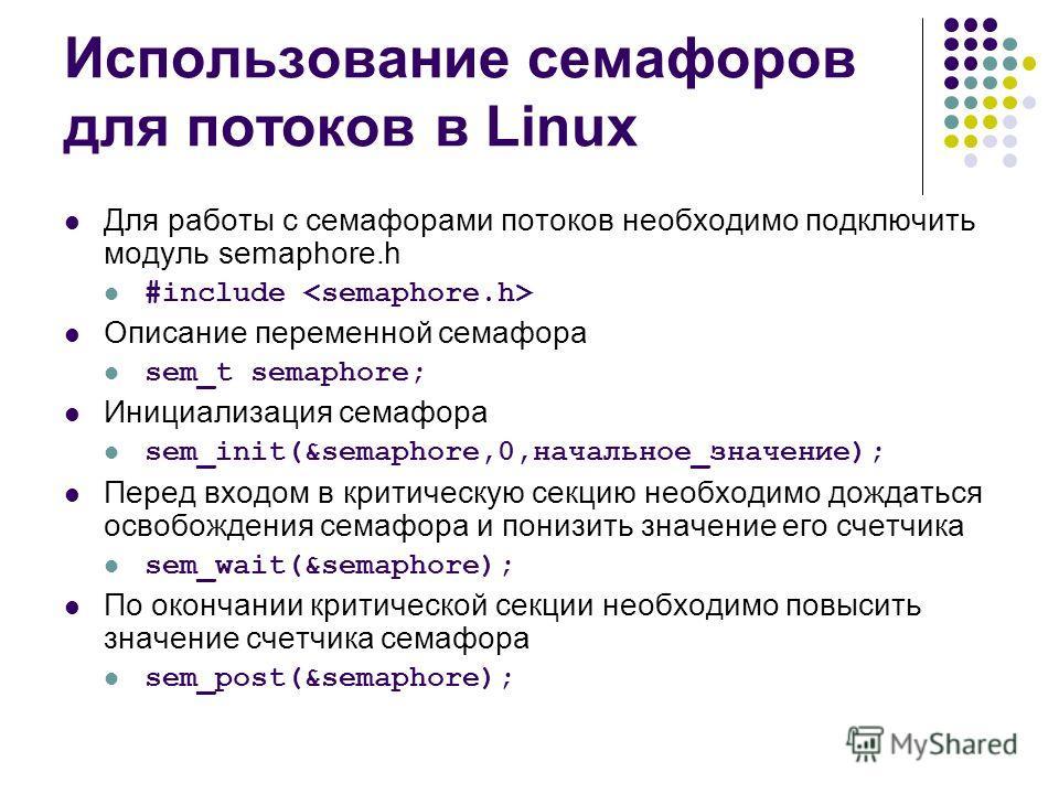 Использование семафоров для потоков в Linux Для работы с семафорами потоков необходимо подключить модуль semaphore.h #include Описание переменной семафора sem_t semaphore; Инициализация семафора sem_init(&semaphore,0,начальное_значение); Перед входом