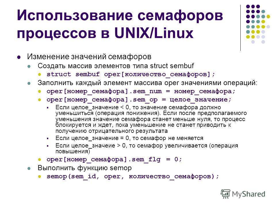 Использование семафоров процессов в UNIX/Linux Изменение значений семафоров Создать массив элементов типа struct sembuf struct sembuf oper[количество_семафоров]; Заполнить каждый элемент массива oper значениями операций: oper[номер_семафора].sem_num