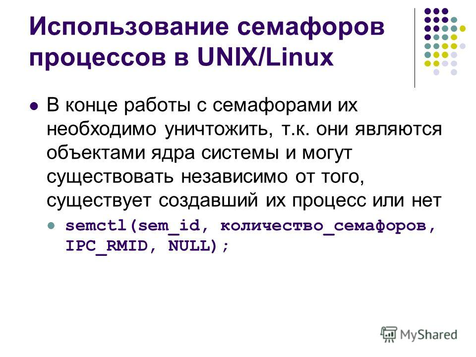 Использование семафоров процессов в UNIX/Linux В конце работы с семафорами их необходимо уничтожить, т.к. они являются объектами ядра системы и могут существовать независимо от того, существует создавший их процесс или нет semctl(sem_id, количество_с