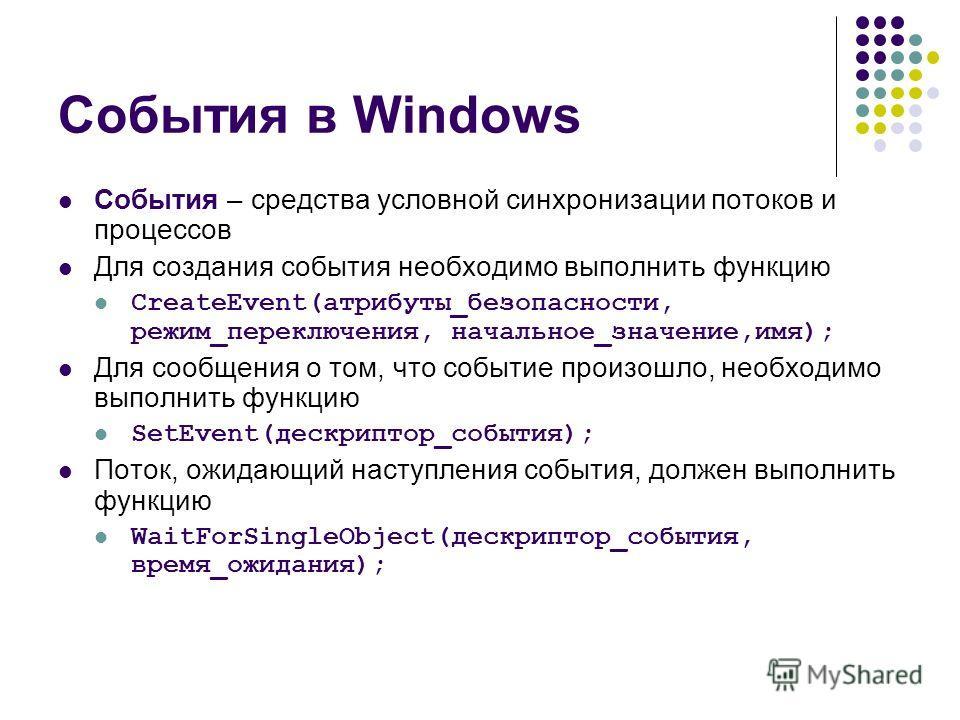 События в Windows События – средства условной синхронизации потоков и процессов Для создания события необходимо выполнить функцию CreateEvent(атрибуты_безопасности, режим_переключения, начальное_значение,имя); Для сообщения о том, что событие произош