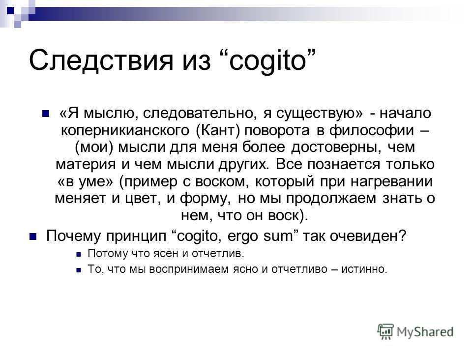 Следствия из cogito «Я мыслю, следовательно, я существую» - начало коперникианского (Кант) поворота в философии – (мои) мысли для меня более достоверны, чем материя и чем мысли других. Все познается только «в уме» (пример с воском, который при нагрев