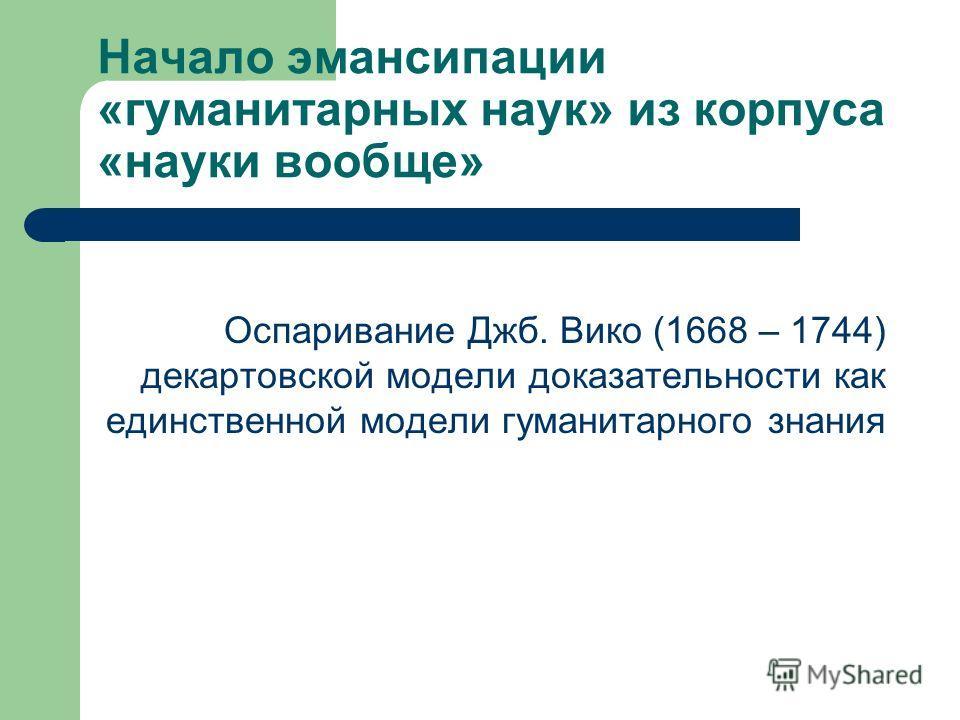 Начало эмансипации «гуманитарных наук» из корпуса «науки вообще» Оспаривание Джб. Вико (1668 – 1744) декартовской модели доказательности как единственной модели гуманитарного знания